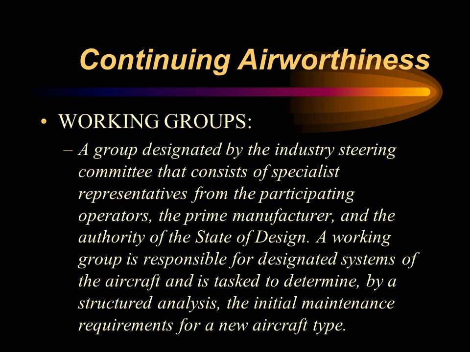 Continuing Airworthiness WORKING GROUPS: –A group designated by the industry steering committee that consists of specialist representatives from the p