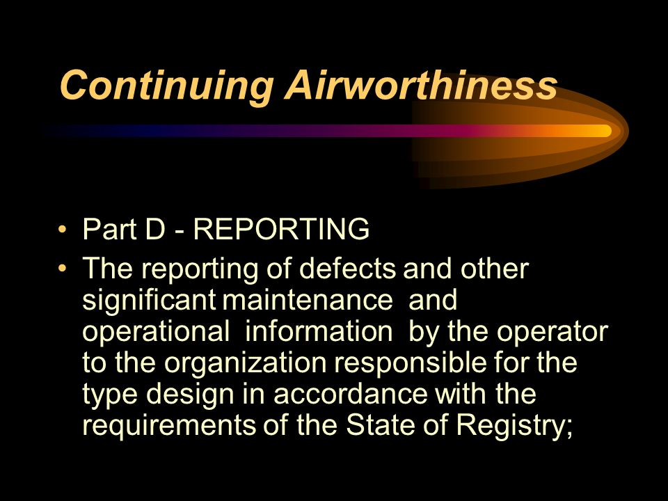Continuing Airworthiness Part D - REPORTING The reporting of defects and other significant maintenance and operational information by the operator to
