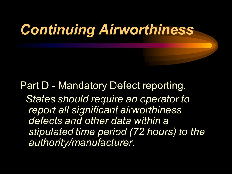 Continuing Airworthiness Part D - Mandatory Defect reporting. States should require an operator to report all significant airworthiness defects and ot