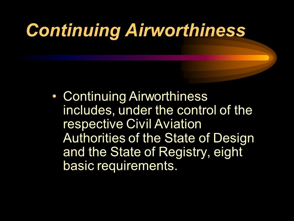Continuing Airworthiness Continuing Airworthiness includes, under the control of the respective Civil Aviation Authorities of the State of Design and