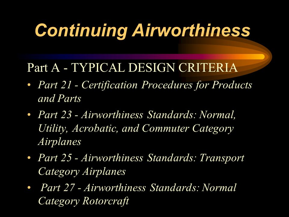 Continuing Airworthiness Part A - TYPICAL DESIGN CRITERIA Part 21 - Certification Procedures for Products and Parts Part 23 - Airworthiness Standards: