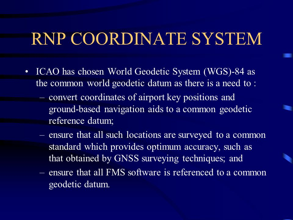 RNP COORDINATE SYSTEM ICAO has chosen World Geodetic System (WGS)-84 as the common world geodetic datum as there is a need to : –convert coordinates o