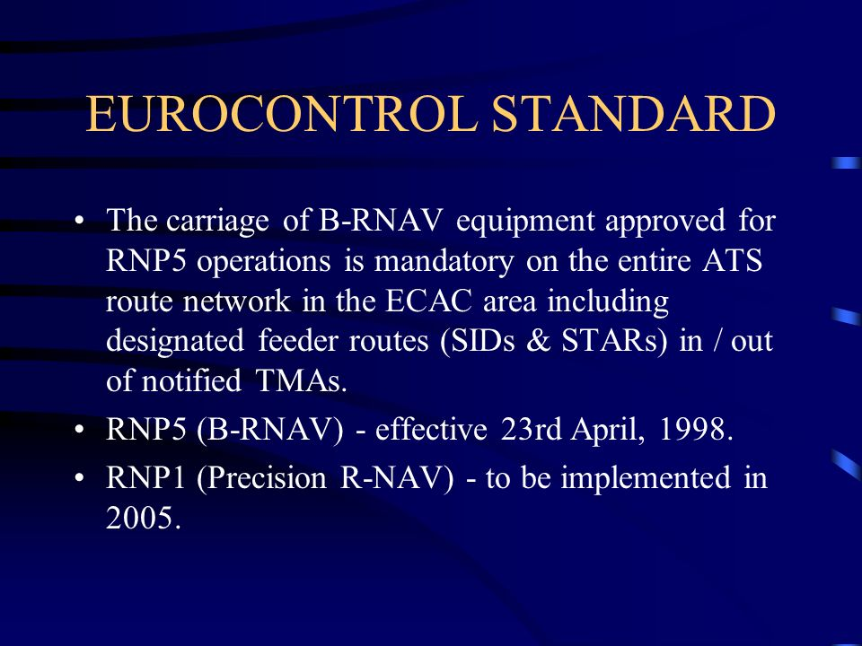 EUROCONTROL STANDARD The carriage of B-RNAV equipment approved for RNP5 operations is mandatory on the entire ATS route network in the ECAC area inclu