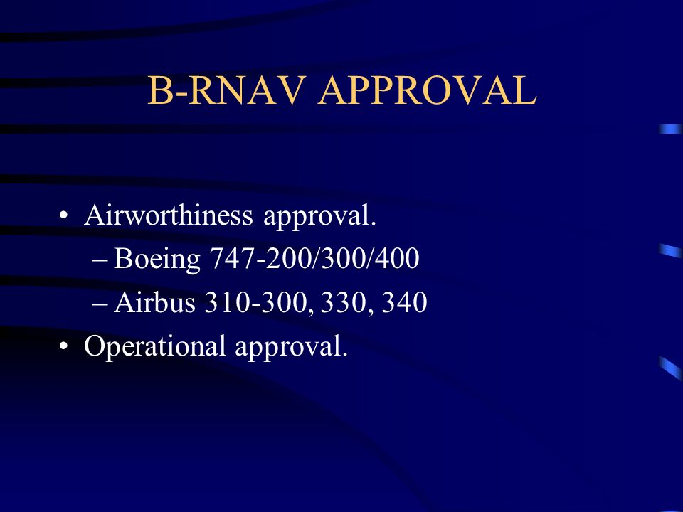 B-RNAV APPROVAL Airworthiness approval. –Boeing 747-200/300/400 –Airbus 310-300, 330, 340 Operational approval.