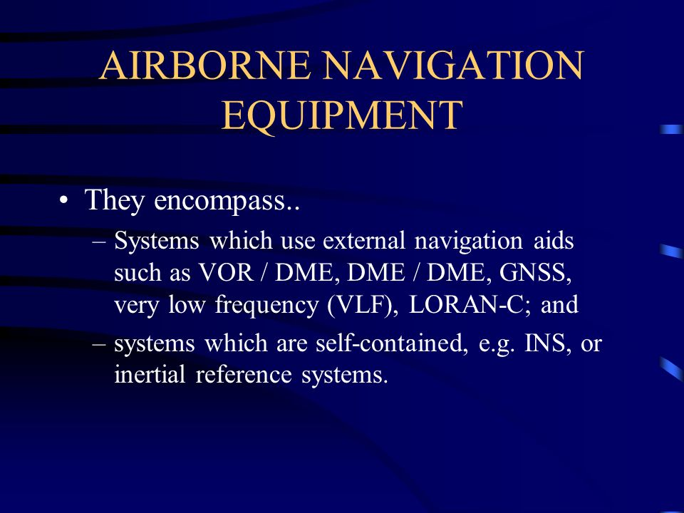 AIRBORNE NAVIGATION EQUIPMENT They encompass.. –Systems which use external navigation aids such as VOR / DME, DME / DME, GNSS, very low frequency (VLF