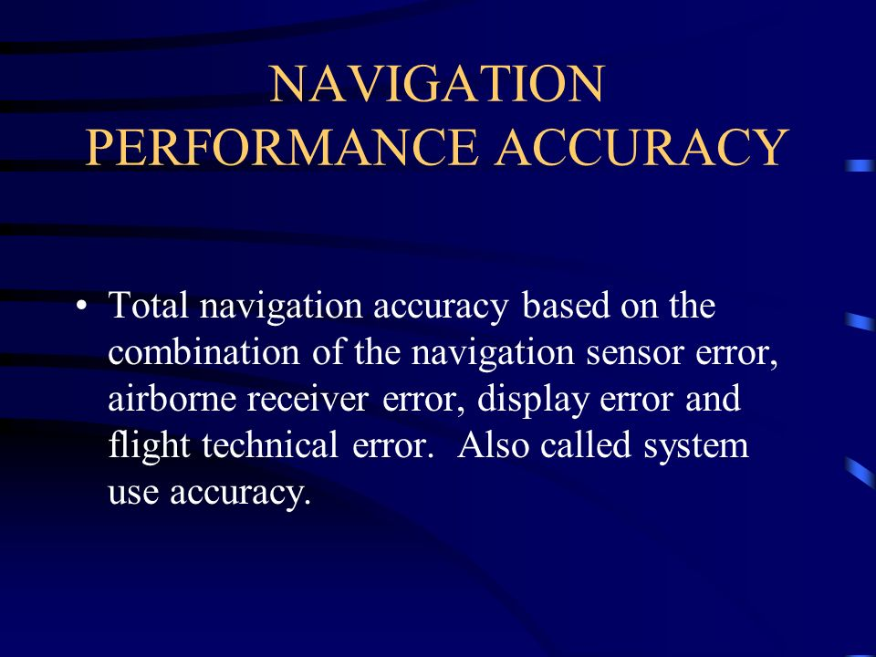NAVIGATION PERFORMANCE ACCURACY Total navigation accuracy based on the combination of the navigation sensor error, airborne receiver error, display er