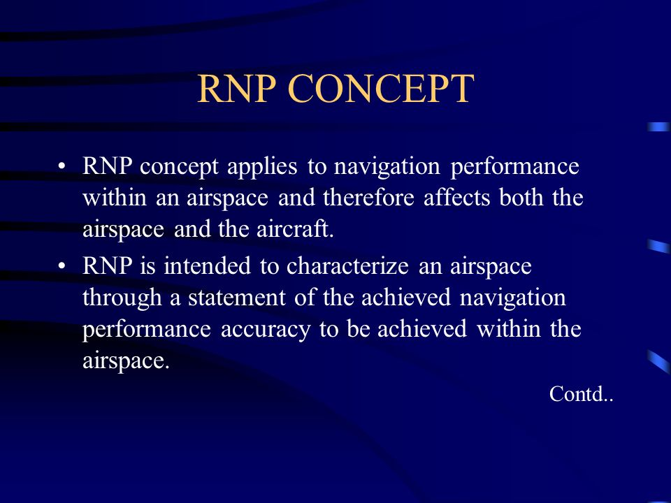 RNP CONCEPT RNP concept applies to navigation performance within an airspace and therefore affects both the airspace and the aircraft. RNP is intended