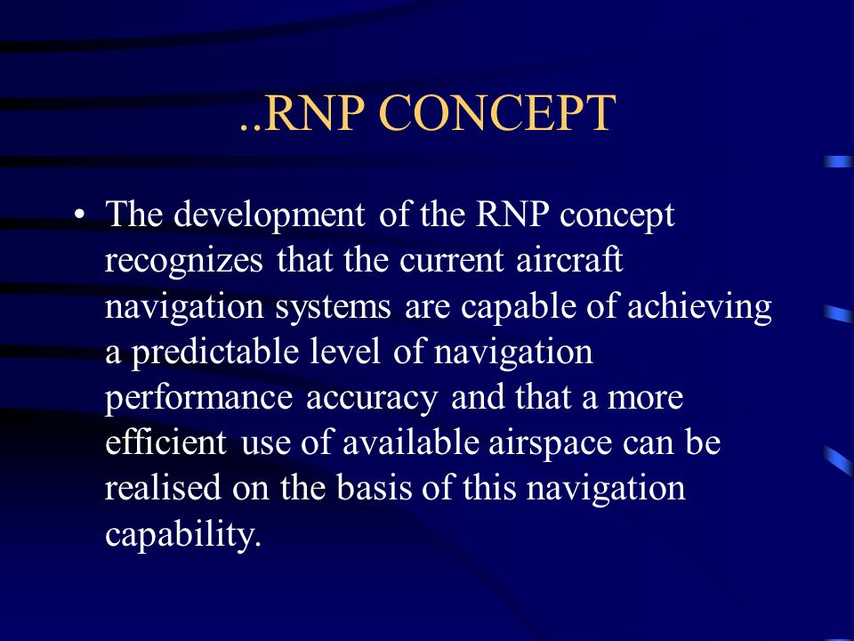 ..RNP CONCEPT The development of the RNP concept recognizes that the current aircraft navigation systems are capable of achieving a predictable level