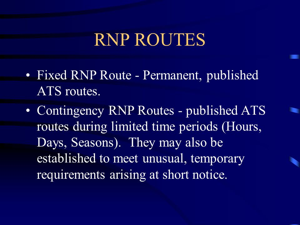 RNP ROUTES Fixed RNP Route - Permanent, published ATS routes. Contingency RNP Routes - published ATS routes during limited time periods (Hours, Days,