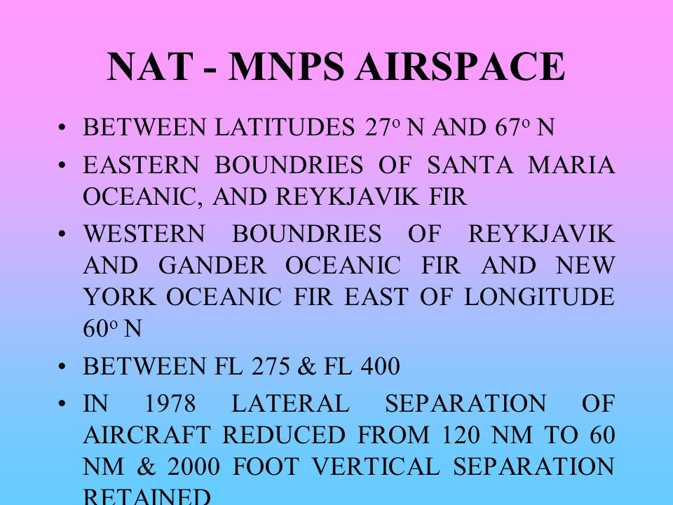 NAT - MNPS AIRSPACE BETWEEN LATITUDES 27 o N AND 67 o N EASTERN BOUNDRIES OF SANTA MARIA OCEANIC, AND REYKJAVIK FIR WESTERN BOUNDRIES OF REYKJAVIK AND