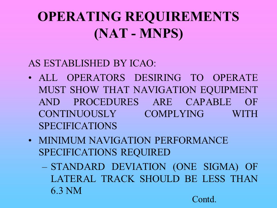 OPERATING REQUIREMENTS (NAT - MNPS) AS ESTABLISHED BY ICAO: ALL OPERATORS DESIRING TO OPERATE MUST SHOW THAT NAVIGATION EQUIPMENT AND PROCEDURES ARE C