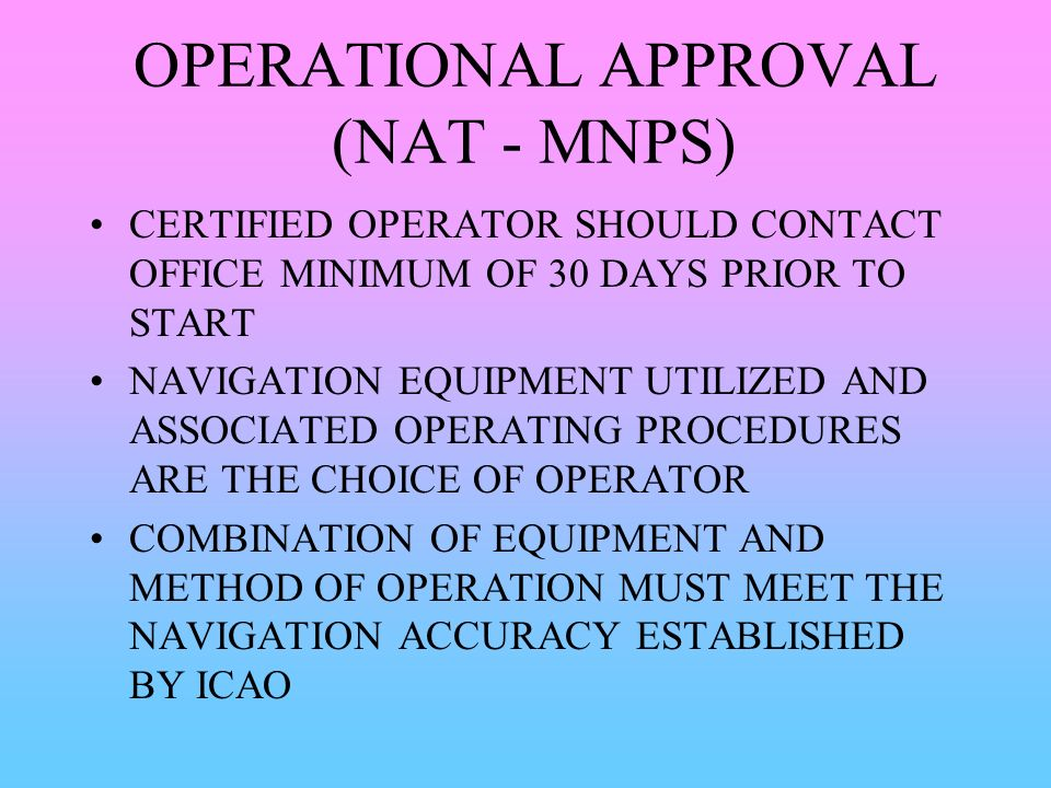 OPERATIONAL APPROVAL (NAT - MNPS) CERTIFIED OPERATOR SHOULD CONTACT OFFICE MINIMUM OF 30 DAYS PRIOR TO START NAVIGATION EQUIPMENT UTILIZED AND ASSOCIA