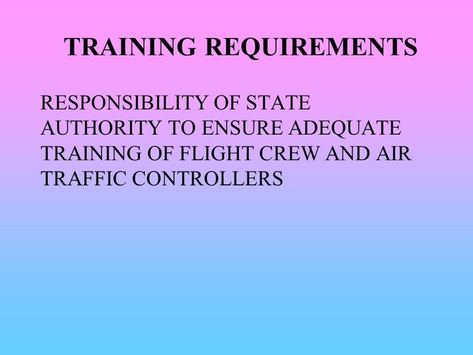 TRAINING REQUIREMENTS RESPONSIBILITY OF STATE AUTHORITY TO ENSURE ADEQUATE TRAINING OF FLIGHT CREW AND AIR TRAFFIC CONTROLLERS