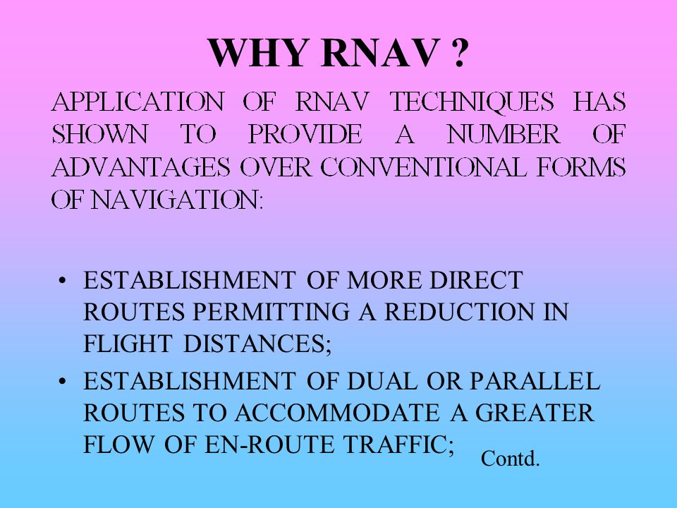 WHY RNAV ? ESTABLISHMENT OF MORE DIRECT ROUTES PERMITTING A REDUCTION IN FLIGHT DISTANCES; ESTABLISHMENT OF DUAL OR PARALLEL ROUTES TO ACCOMMODATE A G