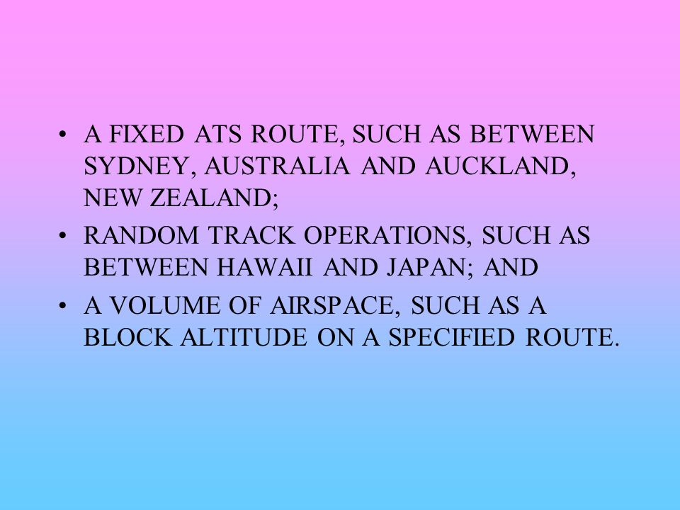 A FIXED ATS ROUTE, SUCH AS BETWEEN SYDNEY, AUSTRALIA AND AUCKLAND, NEW ZEALAND; RANDOM TRACK OPERATIONS, SUCH AS BETWEEN HAWAII AND JAPAN; AND A VOLUM