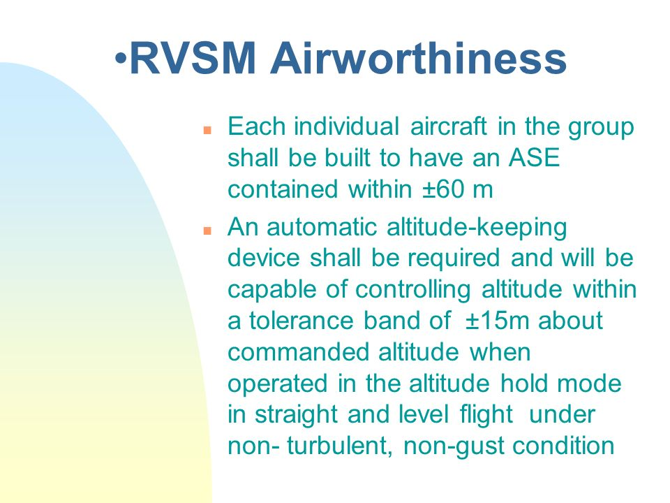 RVSM Airworthiness n Each individual aircraft in the group shall be built to have an ASE contained within ±60 m n An automatic altitude-keeping device
