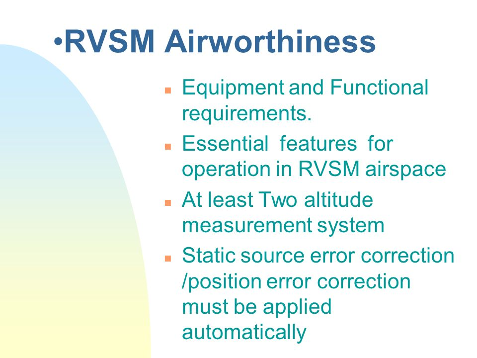 RVSM Airworthiness n Equipment and Functional requirements. n Essential features for operation in RVSM airspace n At least Two altitude measurement sy