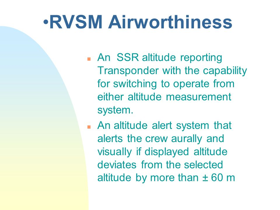 RVSM Airworthiness n An SSR altitude reporting Transponder with the capability for switching to operate from either altitude measurement system. n An