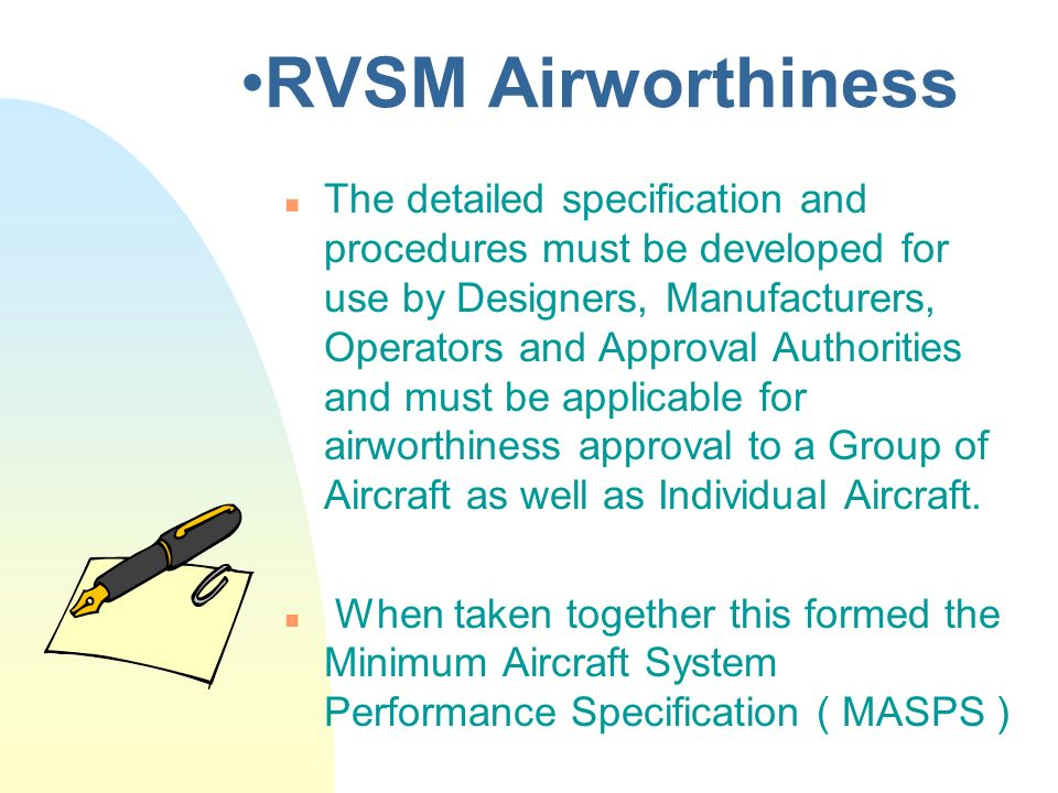 RVSM Airworthiness n The detailed specification and procedures must be developed for use by Designers, Manufacturers, Operators and Approval Authoriti