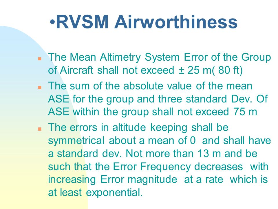 RVSM Airworthiness n The Mean Altimetry System Error of the Group of Aircraft shall not exceed ± 25 m( 80 ft) n The sum of the absolute value of the m