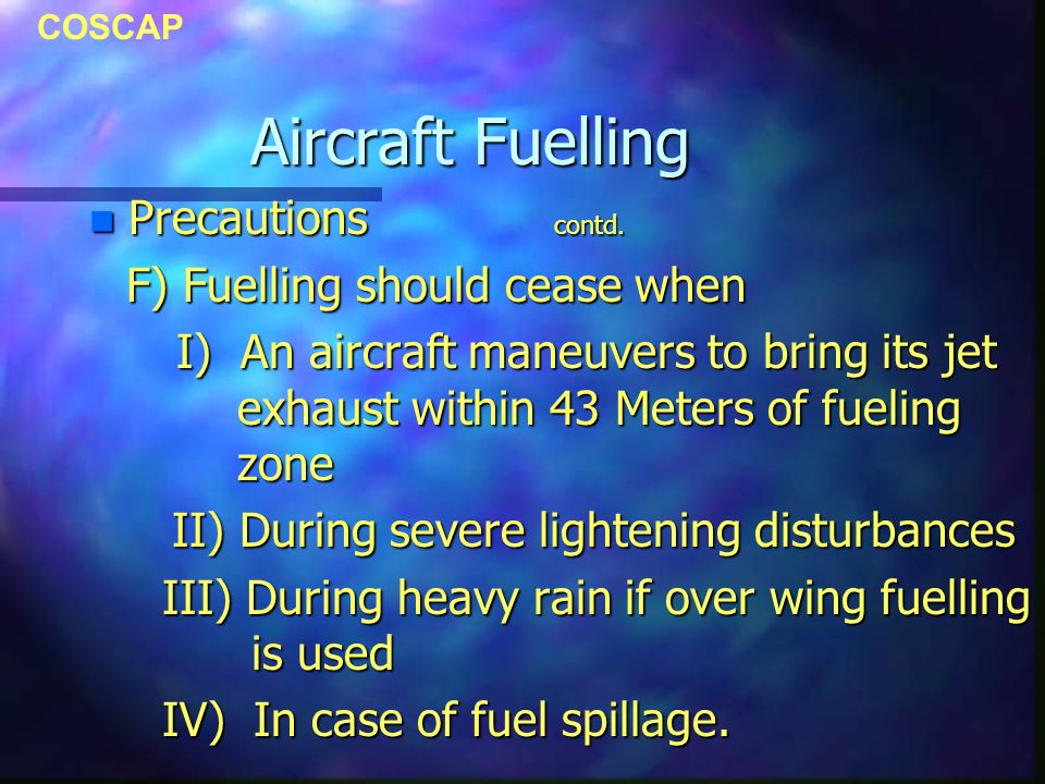 COSCAP Aircraft Fuelling n Precautions contd. F) Fuelling should cease when F) Fuelling should cease when I) An aircraft maneuvers to bring its jet ex