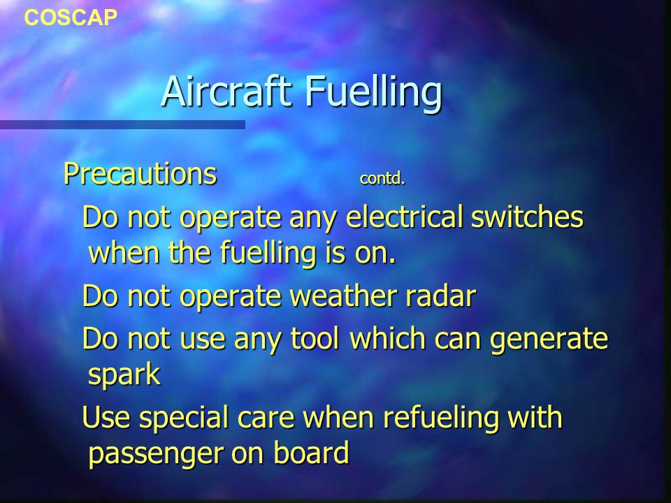 COSCAP Aircraft Fuelling Precautions contd. Do not operate any electrical switches when the fuelling is on. Do not operate any electrical switches whe