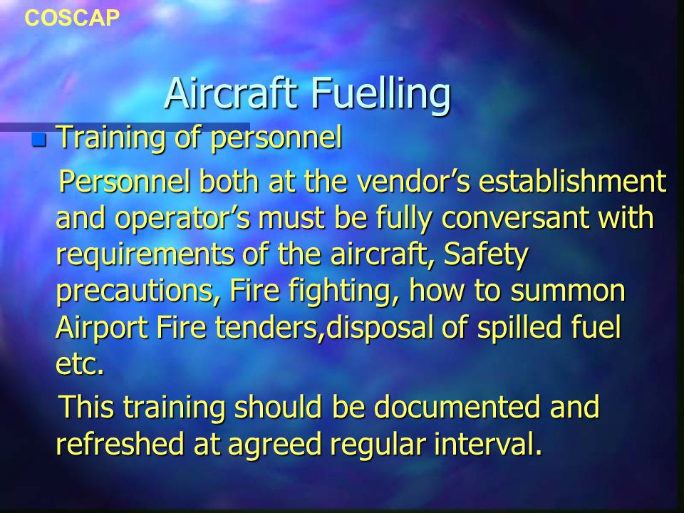 COSCAP Aircraft Fuelling n Training of personnel Personnel both at the vendors establishment and operators must be fully conversant with requirements