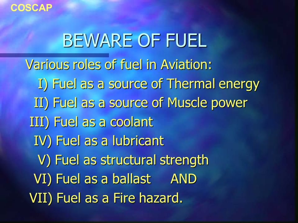 COSCAP BEWARE OF FUEL Various roles of fuel in Aviation: I) Fuel as a source of Thermal energy I) Fuel as a source of Thermal energy II) Fuel as a source of Muscle power II) Fuel as a source of Muscle power III) Fuel as a coolant III) Fuel as a coolant IV) Fuel as a lubricant IV) Fuel as a lubricant V) Fuel as structural strength V) Fuel as structural strength VI) Fuel as a ballast AND VI) Fuel as a ballast AND VII) Fuel as a Fire hazard.