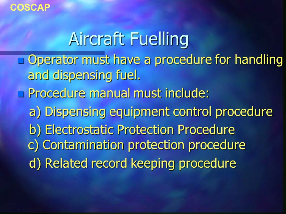 COSCAP Aircraft Fuelling n Operator must have a procedure for handling and dispensing fuel.