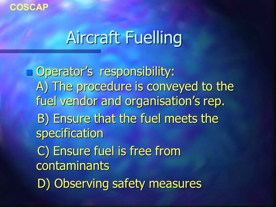 COSCAP Aircraft Fuelling n Operators responsibility: A) The procedure is conveyed to the fuel vendor and organisations rep. B) Ensure that the fuel me