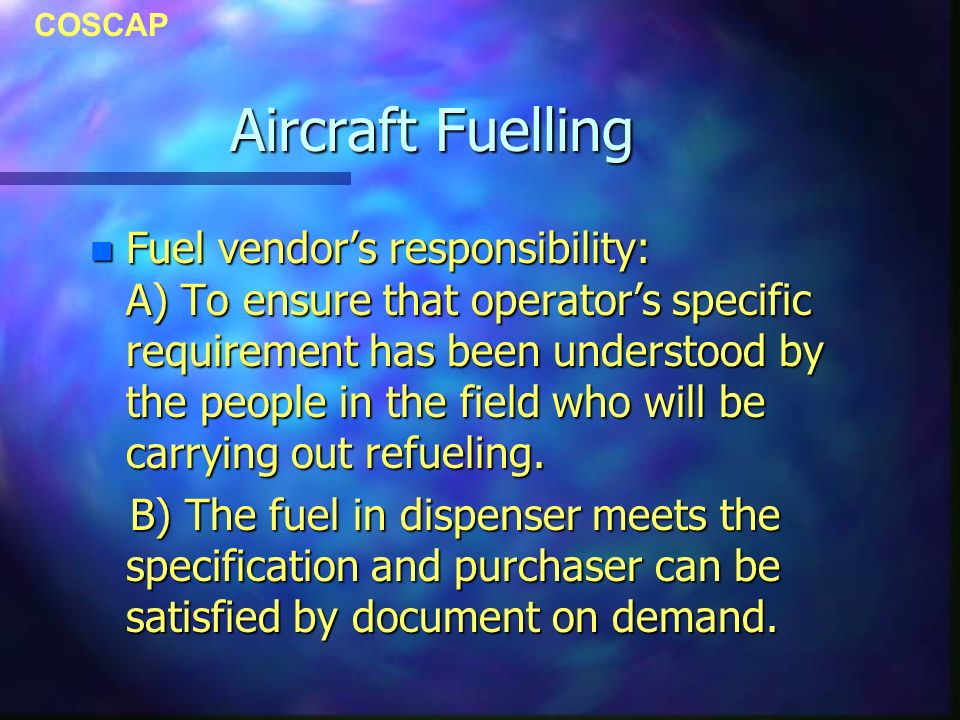 COSCAP Aircraft Fuelling n Fuel vendors responsibility: A) To ensure that operators specific requirement has been understood by the people in the fiel