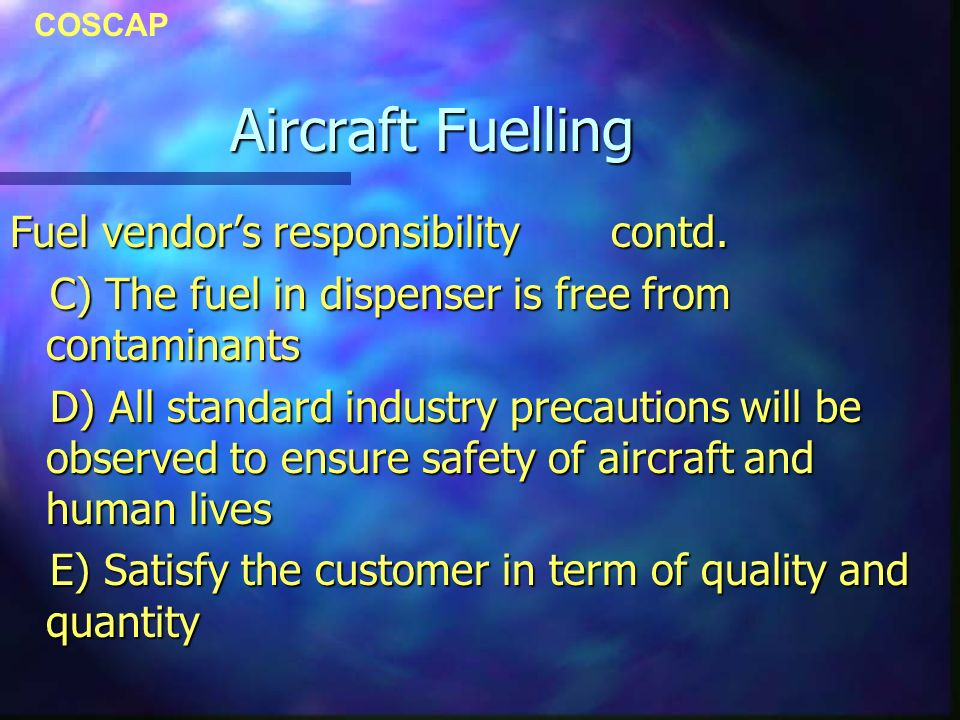 COSCAP Aircraft Fuelling Fuel vendors responsibility contd. C) The fuel in dispenser is free from contaminants C) The fuel in dispenser is free from c