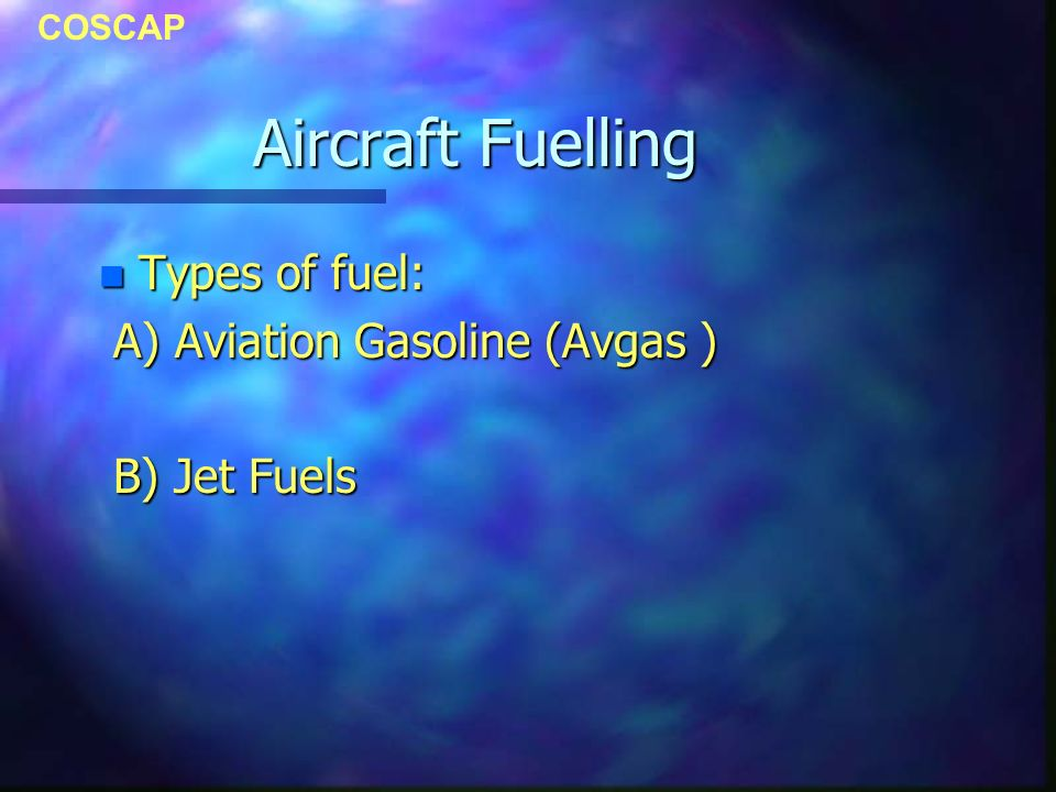 COSCAP Aircraft Fuelling n Types of fuel: A) Aviation Gasoline (Avgas ) A) Aviation Gasoline (Avgas ) B) Jet Fuels B) Jet Fuels