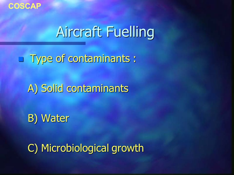 COSCAP Aircraft Fuelling n Type of contaminants : A) Solid contaminants A) Solid contaminants B) Water B) Water C) Microbiological growth C) Microbiol
