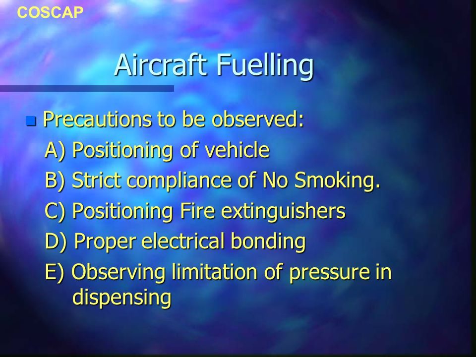 COSCAP Aircraft Fuelling n Precautions to be observed: A) Positioning of vehicle A) Positioning of vehicle B) Strict compliance of No Smoking.