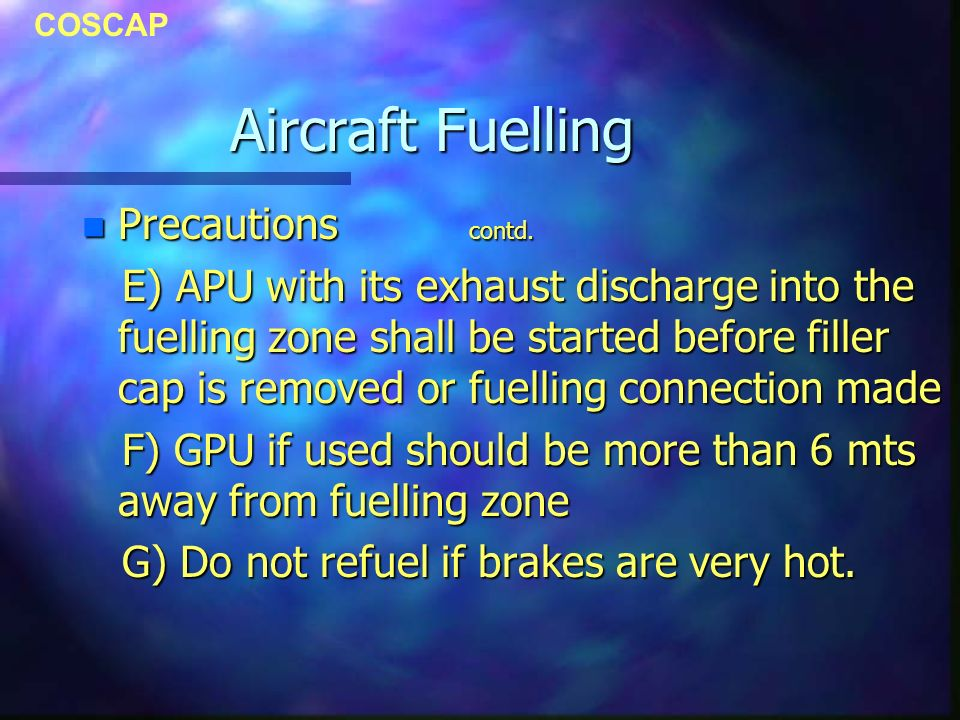 COSCAP Aircraft Fuelling n Precautions contd. E) APU with its exhaust discharge into the fuelling zone shall be started before filler cap is removed o
