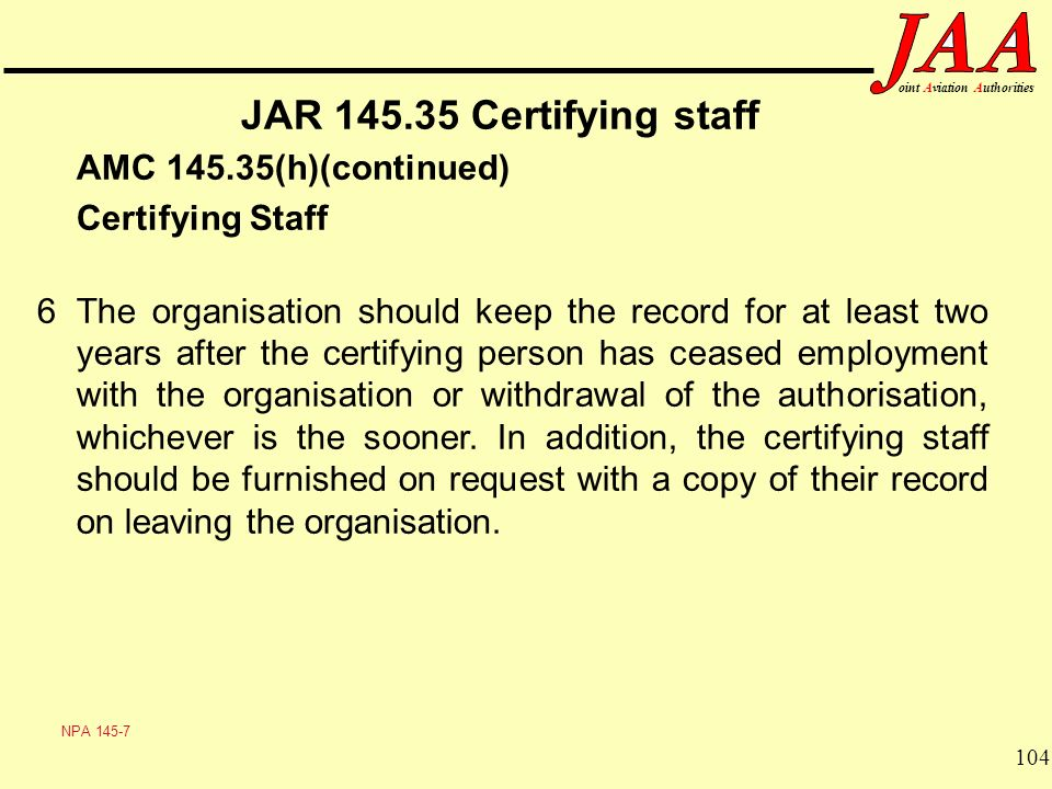 104 ointAviationAuthorities JAR 145.35 Certifying staff AMC 145.35(h)(continued) Certifying Staff 6The organisation should keep the record for at leas
