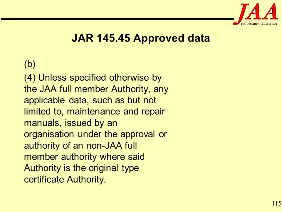 115 ointAviationAuthorities JAR 145.45 Approved data (b) (4) Unless specified otherwise by the JAA full member Authority, any applicable data, such as