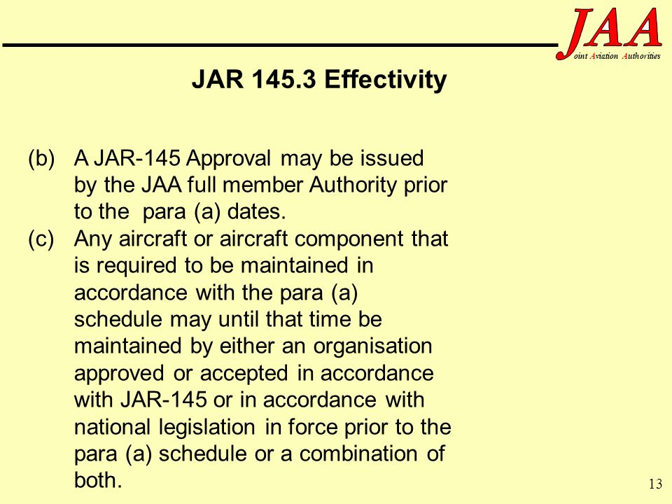 13 ointAviationAuthorities JAR 145.3 Effectivity (b) A JAR-145 Approval may be issued by the JAA full member Authority prior to the para (a) dates. (c