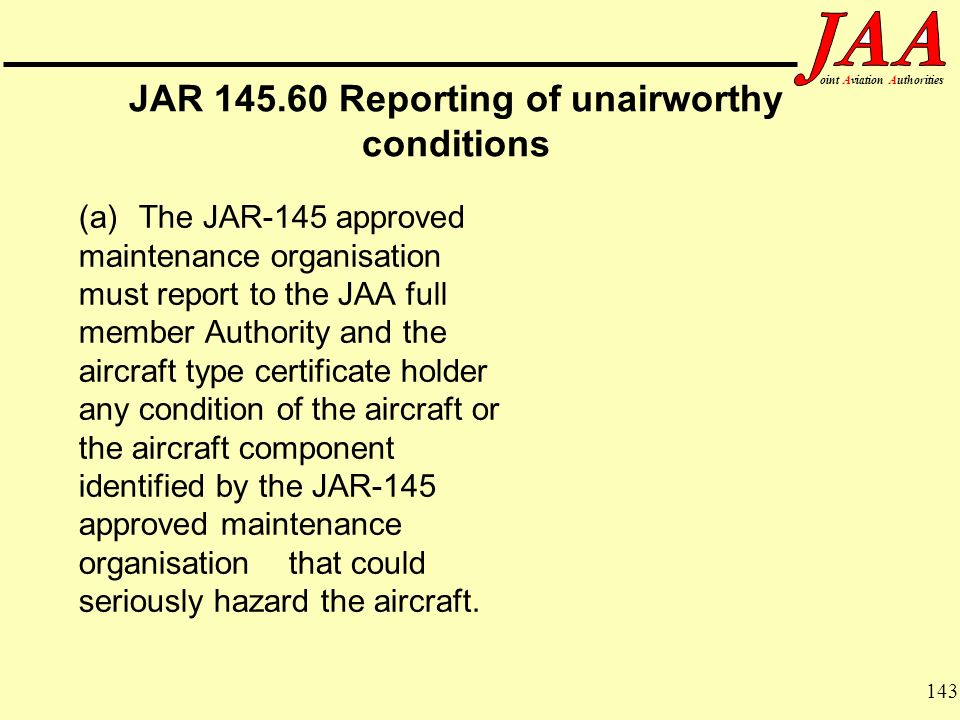 143 ointAviationAuthorities JAR 145.60 Reporting of unairworthy conditions (a) The JAR-145 approved maintenance organisation must report to the JAA fu