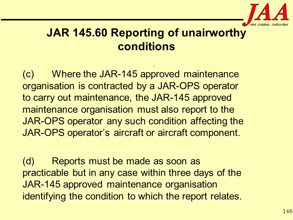 146 ointAviationAuthorities JAR 145.60 Reporting of unairworthy conditions (c)Where the JAR-145 approved maintenance organisation is contracted by a J