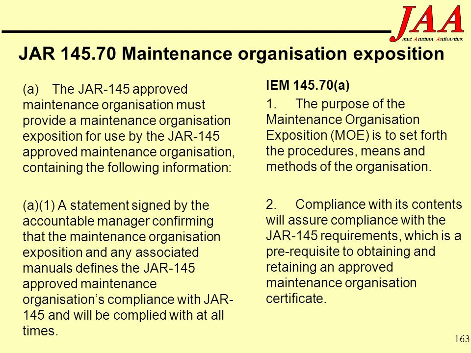 163 ointAviationAuthorities JAR 145.70 Maintenance organisation exposition (a)The JAR-145 approved maintenance organisation must provide a maintenance