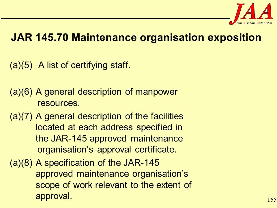 165 ointAviationAuthorities JAR 145.70 Maintenance organisation exposition (a)(5) A list of certifying staff. (a)(6) A general description of manpower