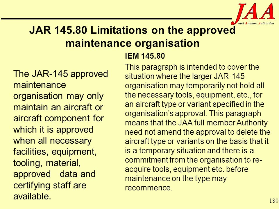 180 ointAviationAuthorities JAR 145.80 Limitations on the approved maintenance organisation The JAR-145 approved maintenance organisation may only mai