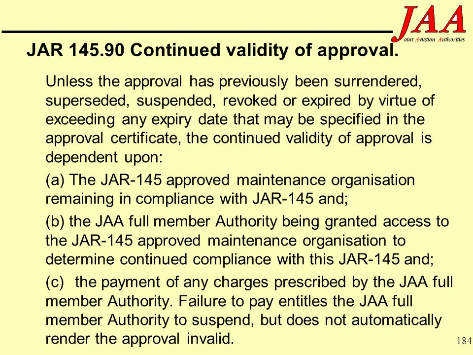 184 ointAviationAuthorities JAR 145.90 Continued validity of approval. Unless the approval has previously been surrendered, superseded, suspended, rev