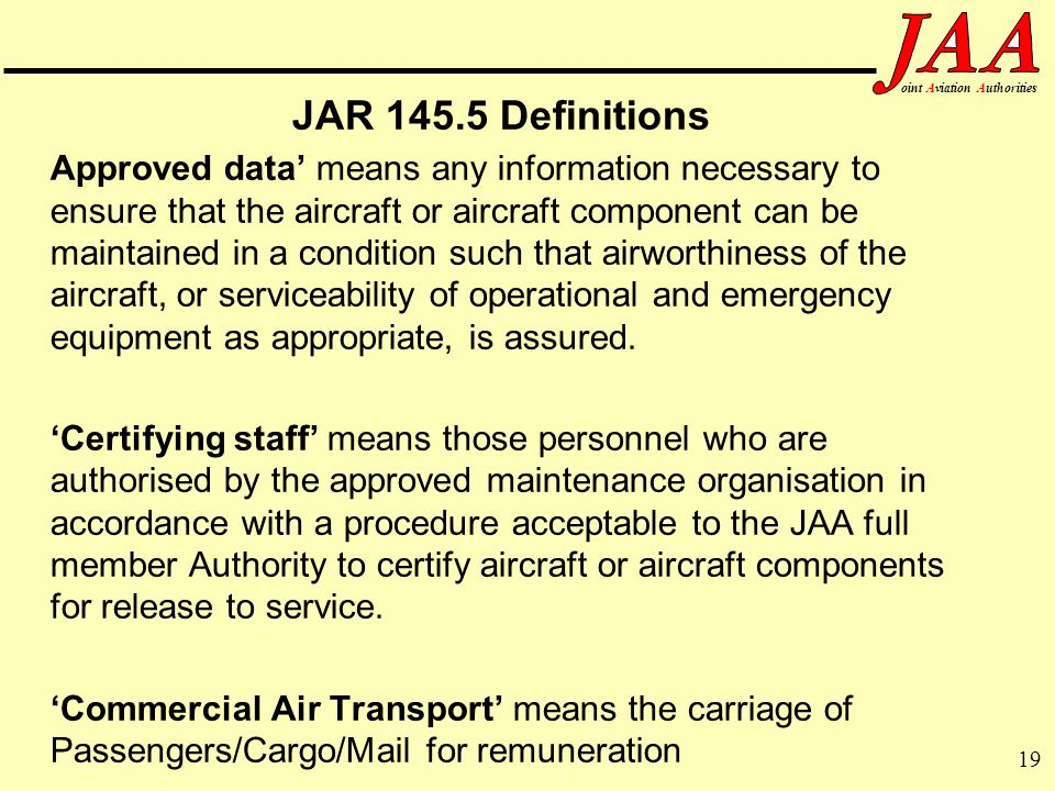 19 ointAviationAuthorities JAR 145.5 Definitions Approved data means any information necessary to ensure that the aircraft or aircraft component can b