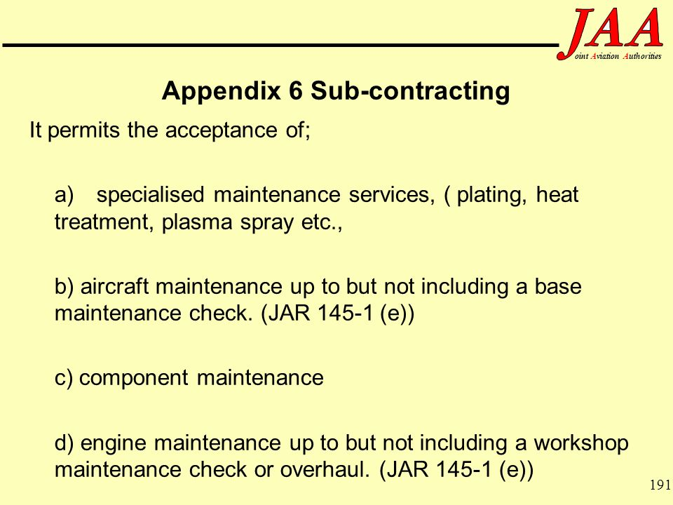191 ointAviationAuthorities Appendix 6 Sub-contracting It permits the acceptance of; a)specialised maintenance services, ( plating, heat treatment, pl