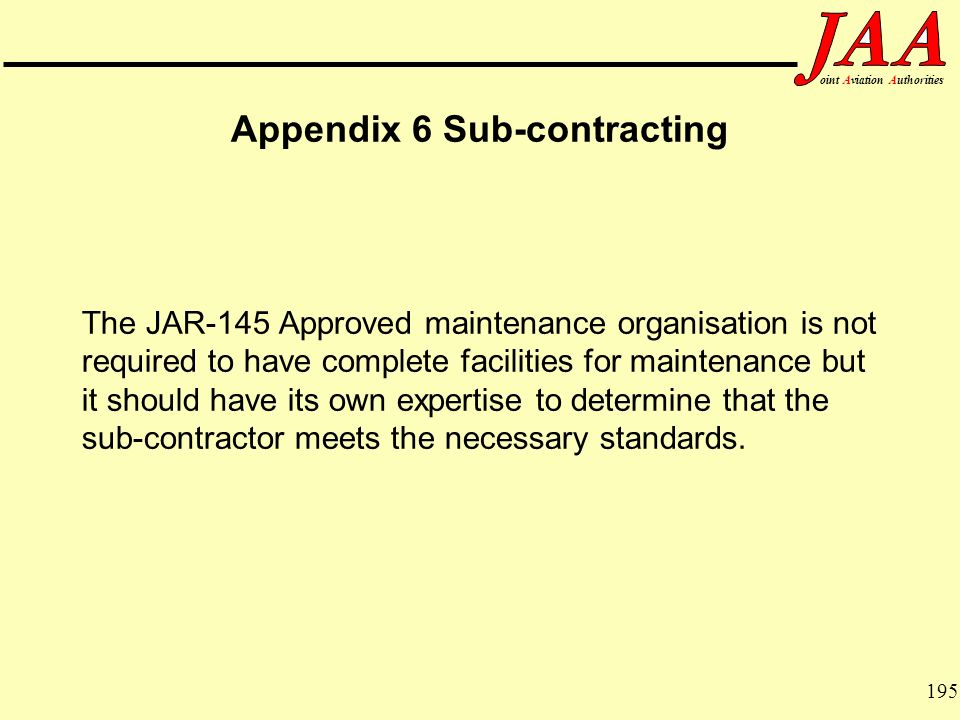 195 ointAviationAuthorities Appendix 6 Sub-contracting The JAR-145 Approved maintenance organisation is not required to have complete facilities for m
