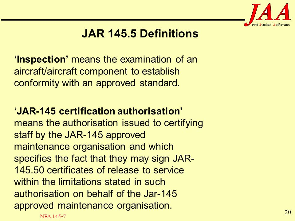 20 ointAviationAuthorities JAR 145.5 Definitions Inspection means the examination of an aircraft/aircraft component to establish conformity with an ap