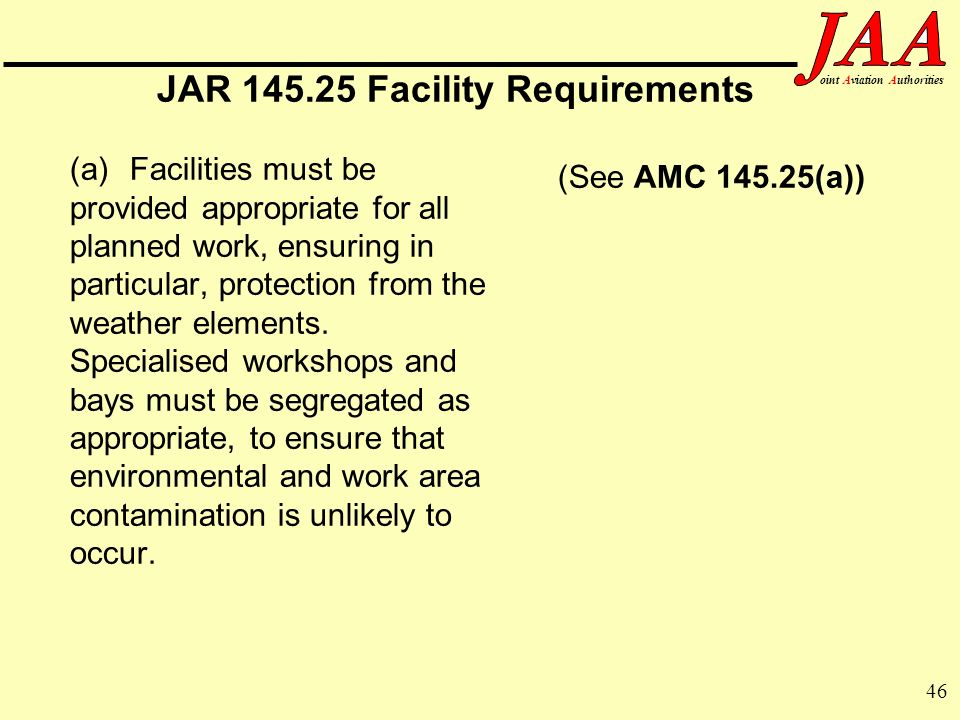 46 ointAviationAuthorities JAR 145.25 Facility Requirements (a)Facilities must be provided appropriate for all planned work, ensuring in particular, p